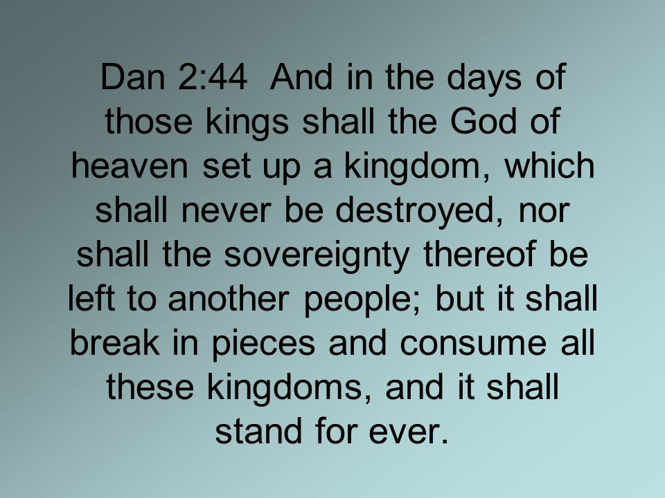 Dan 2:44 And in the days of those kings shall the God of heaven set up a kingdom, which shall never be destroyed, nor shall the sovereignty thereof be left to another people; but it shall break in pieces and consume all these kingdoms, and it shall stand for ever.
