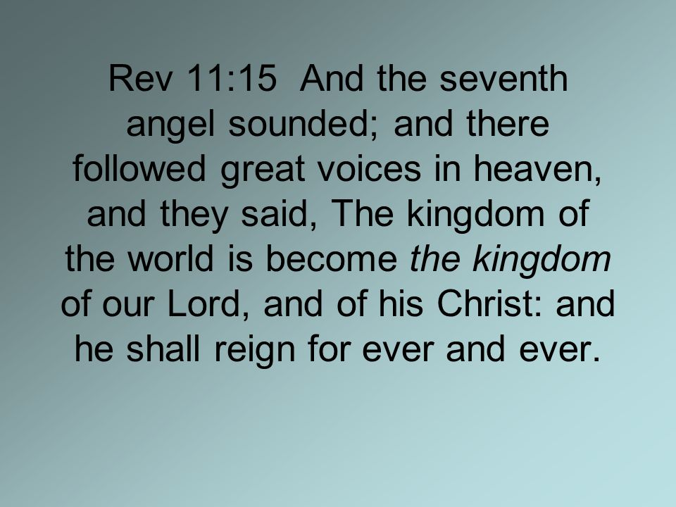 Rev 11:15 And the seventh angel sounded; and there followed great voices in heaven, and they said, The kingdom of the world is become the kingdom of our Lord, and of his Christ: and he shall reign for ever and ever.
