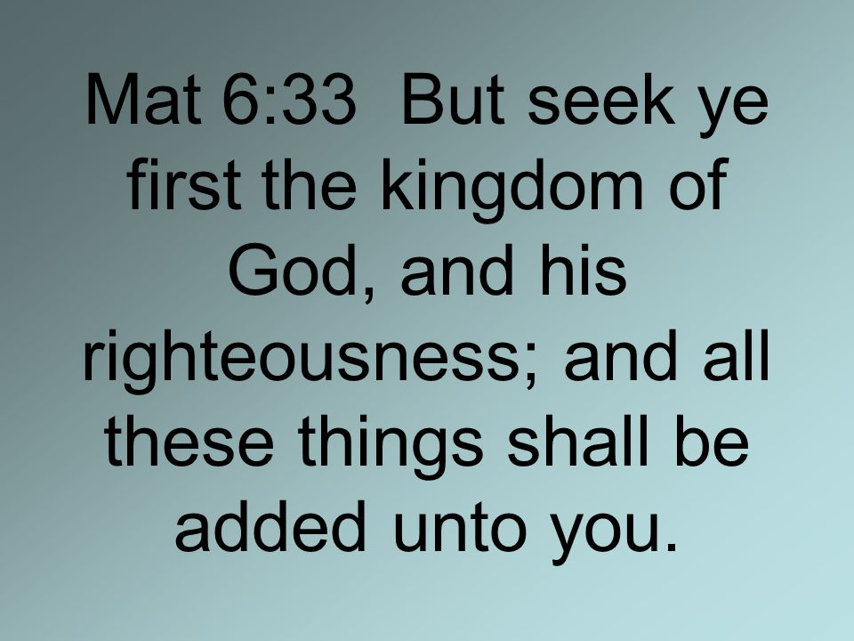 Mat 6:33 But seek ye first the kingdom of God, and his righteousness; and all these things shall be added unto you.