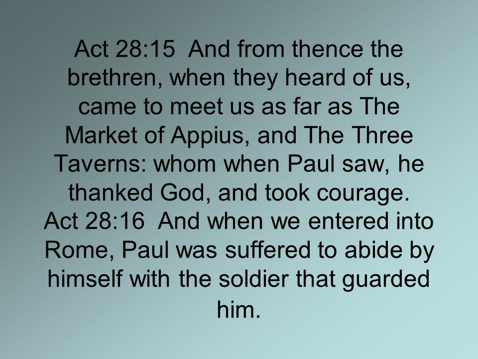 Act 28:15 And from thence the brethren, when they heard of us, came to meet us as far as The Market of Appius, and The Three Taverns: whom when Paul saw, he thanked God, and took courage.