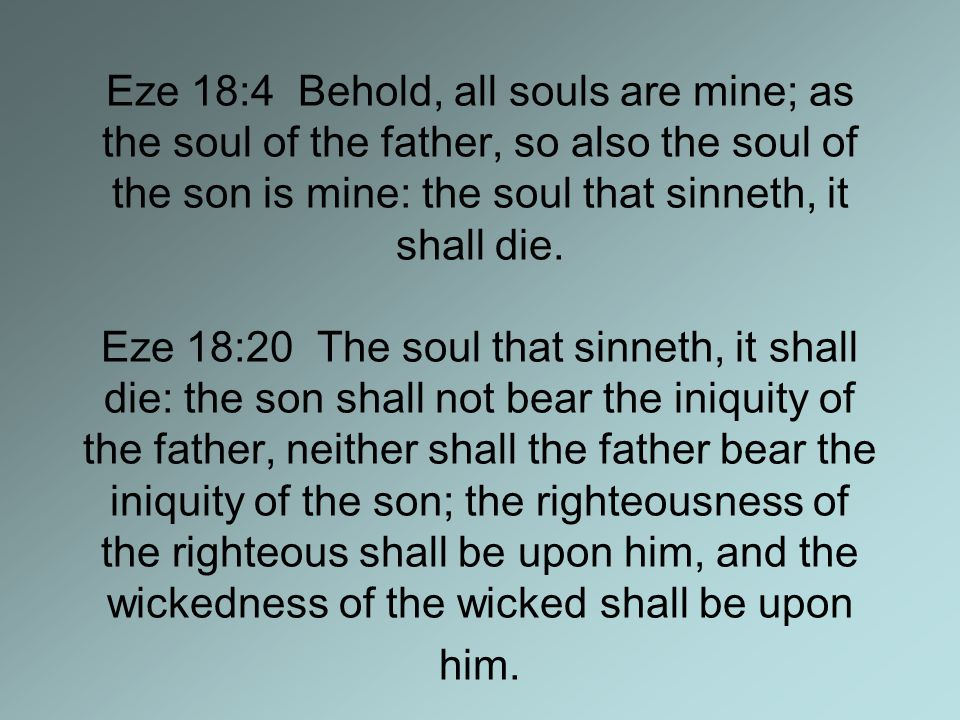 Eze 18:4 Behold, all souls are mine; as the soul of the father, so also the soul of the son is mine: the soul that sinneth, it shall die.