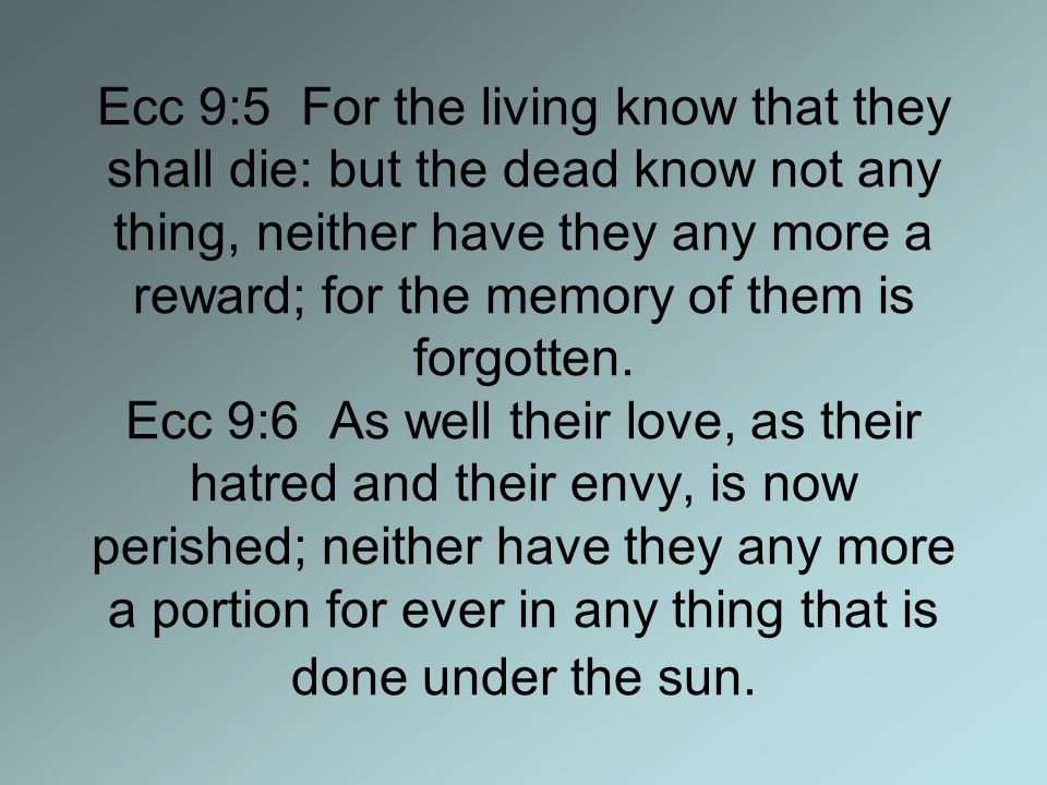 Ecc 9:5 For the living know that they shall die: but the dead know not any thing, neither have they any more a reward; for the memory of them is forgotten.