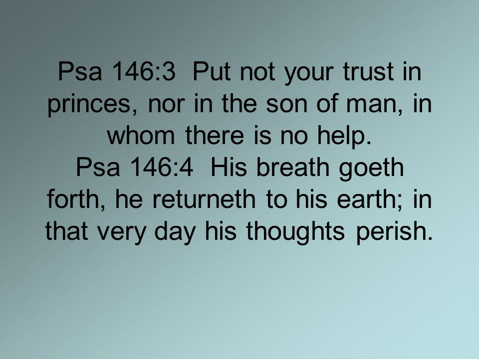 Psa 146:3 Put not your trust in princes, nor in the son of man, in whom there is no help.
