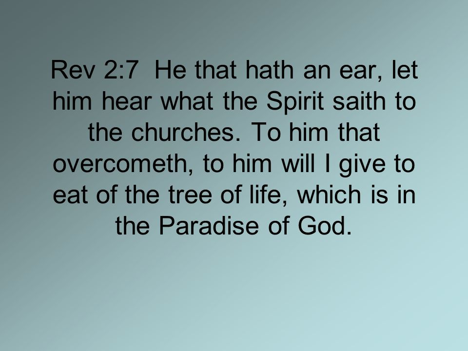Rev 2:7 He that hath an ear, let him hear what the Spirit saith to the churches.