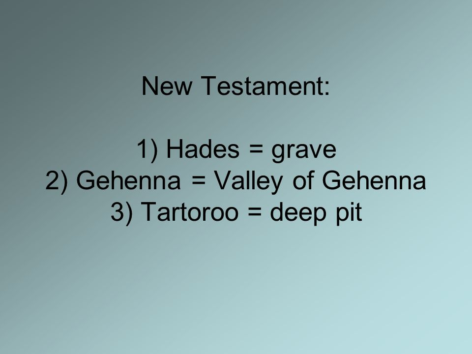 New Testament: 1) Hades = grave 2) Gehenna = Valley of Gehenna 3) Tartoroo = deep pit