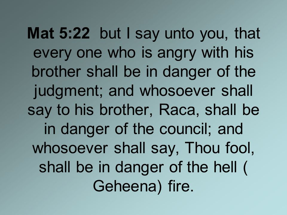 Mat 5:22 but I say unto you, that every one who is angry with his brother shall be in danger of the judgment; and whosoever shall say to his brother, Raca, shall be in danger of the council; and whosoever shall say, Thou fool, shall be in danger of the hell ( Geheena) fire.