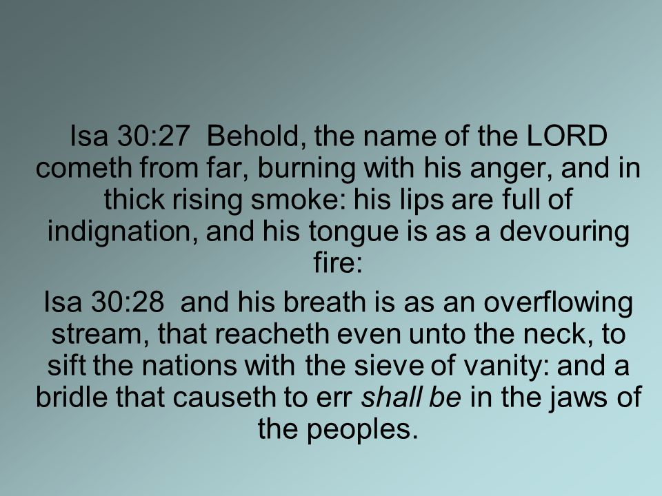 Isa 30:27 Behold, the name of the LORD cometh from far, burning with his anger, and in thick rising smoke: his lips are full of indignation, and his tongue is as a devouring fire: Isa 30:28 and his breath is as an overflowing stream, that reacheth even unto the neck, to sift the nations with the sieve of vanity: and a bridle that causeth to err shall be in the jaws of the peoples.