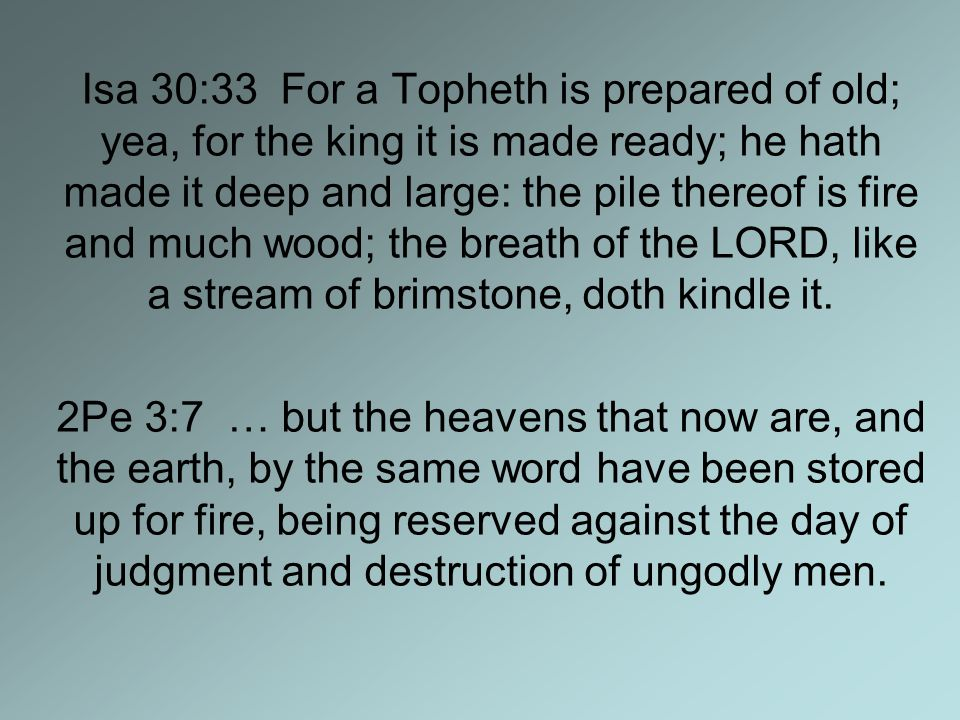 Isa 30:33 For a Topheth is prepared of old; yea, for the king it is made ready; he hath made it deep and large: the pile thereof is fire and much wood; the breath of the LORD, like a stream of brimstone, doth kindle it.