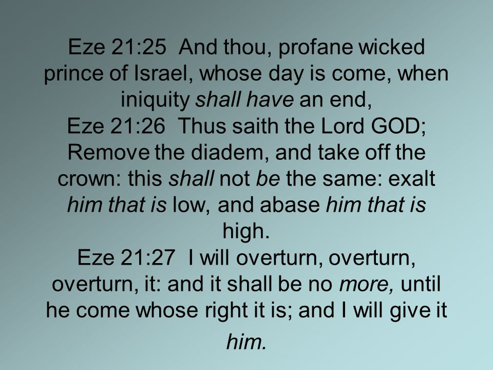 Eze 21:25 And thou, profane wicked prince of Israel, whose day is come, when iniquity shall have an end, Eze 21:26 Thus saith the Lord GOD; Remove the diadem, and take off the crown: this shall not be the same: exalt him that is low, and abase him that is high.
