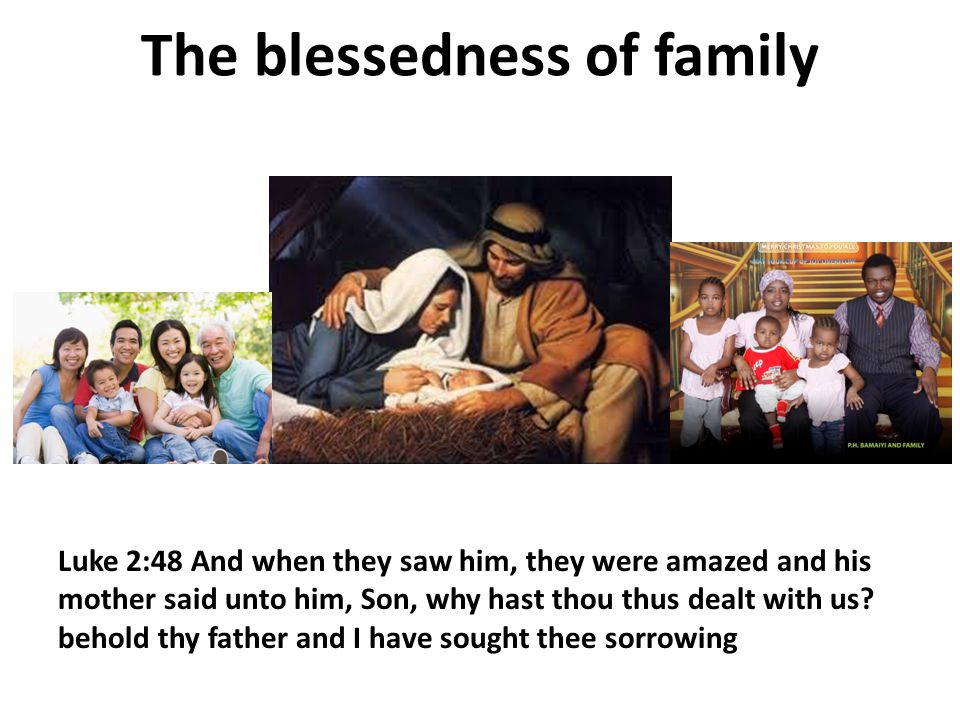 The blessedness of family Luke 2:48 And when they saw him, they were amazed and his mother said unto him, Son, why hast thou thus dealt with us.