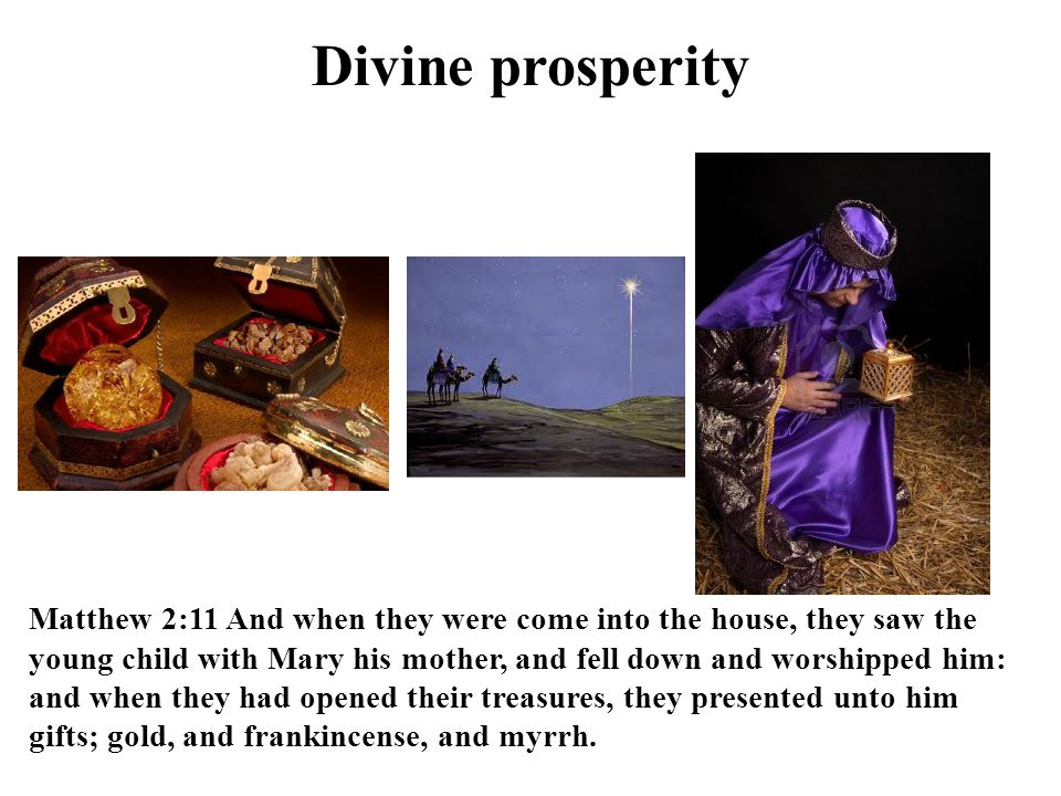 Divine prosperity Matthew 2:11 And when they were come into the house, they saw the young child with Mary his mother, and fell down and worshipped him: and when they had opened their treasures, they presented unto him gifts; gold, and frankincense, and myrrh.