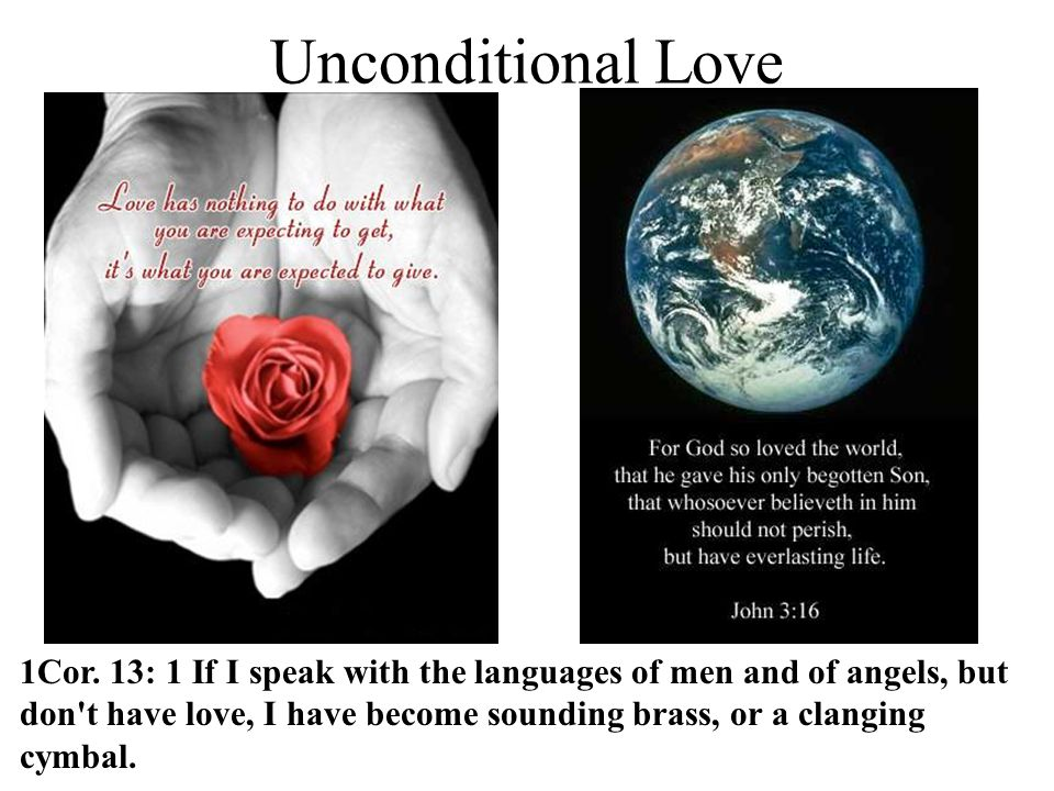 Unconditional Love 1Cor. 13: 1 If I speak with the languages of men and of angels, but don't have love, I have become sounding brass, or a clanging cy