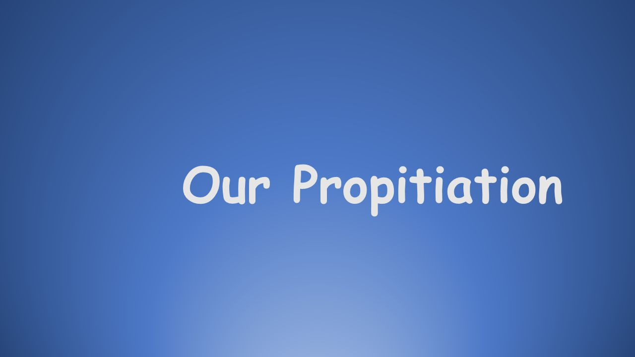 Propitiation: 1. To appease; to cover over 2. To expiate; to make peace 3. Mercy seat