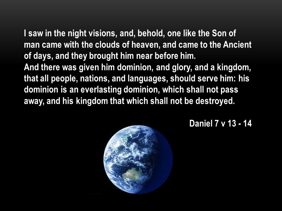 I saw in the night visions, and, behold, one like the Son of man came with the clouds of heaven, and came to the Ancient of days, and they brought him near before him.