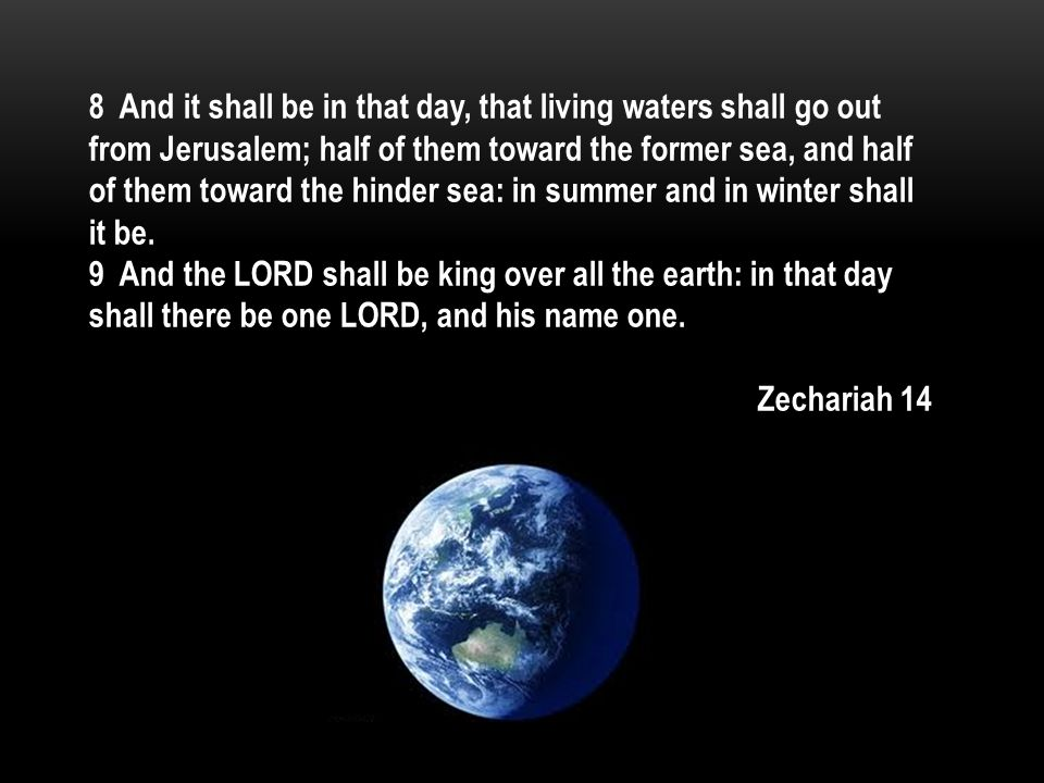 8 And it shall be in that day, that living waters shall go out from Jerusalem; half of them toward the former sea, and half of them toward the hinder sea: in summer and in winter shall it be.