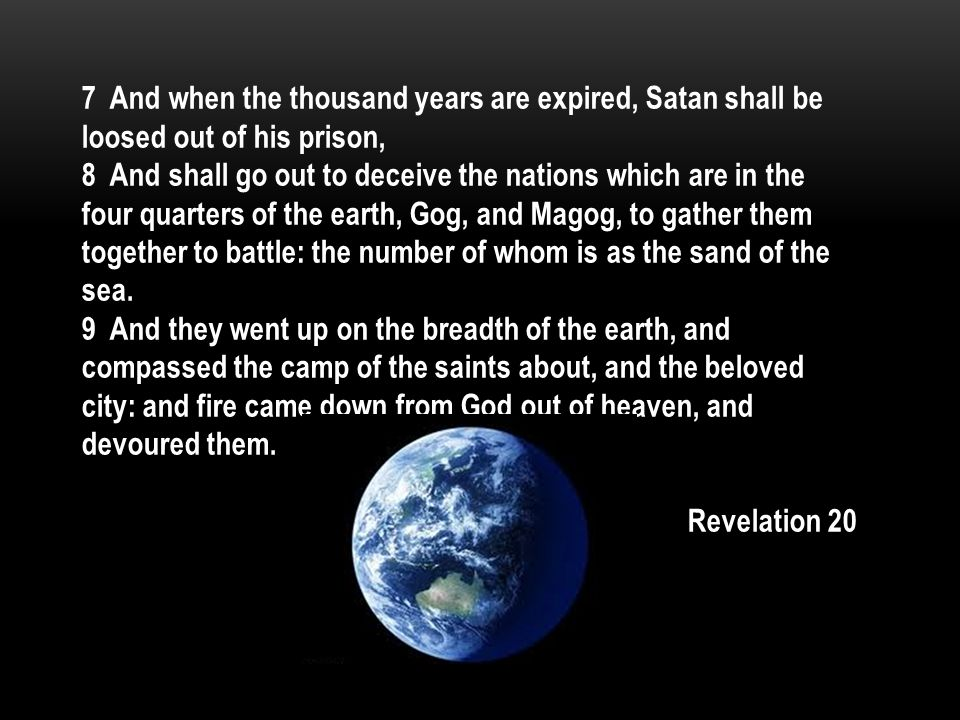 7 And when the thousand years are expired, Satan shall be loosed out of his prison, 8 And shall go out to deceive the nations which are in the four quarters of the earth, Gog, and Magog, to gather them together to battle: the number of whom is as the sand of the sea.