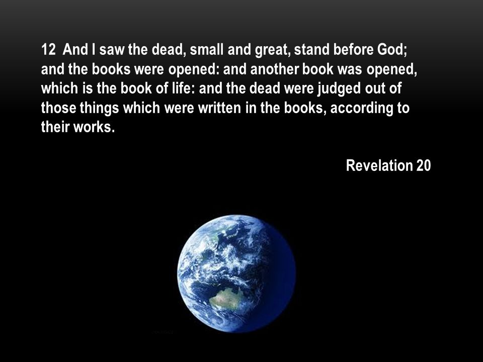 12 And I saw the dead, small and great, stand before God; and the books were opened: and another book was opened, which is the book of life: and the dead were judged out of those things which were written in the books, according to their works.
