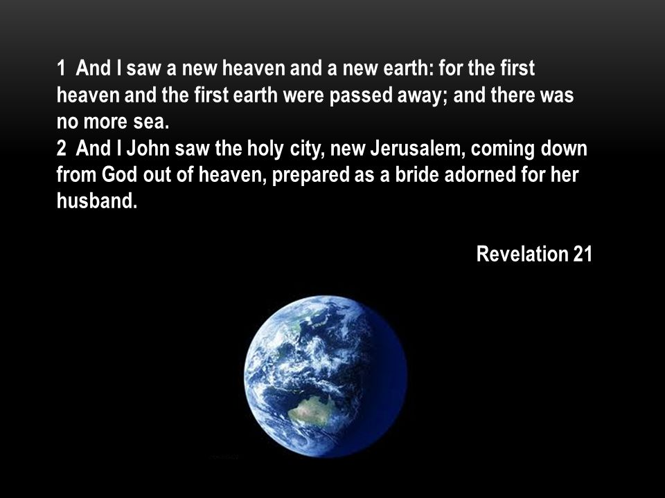 1 And I saw a new heaven and a new earth: for the first heaven and the first earth were passed away; and there was no more sea.
