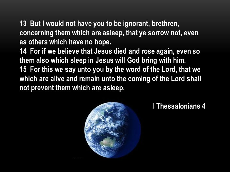 13 But I would not have you to be ignorant, brethren, concerning them which are asleep, that ye sorrow not, even as others which have no hope.