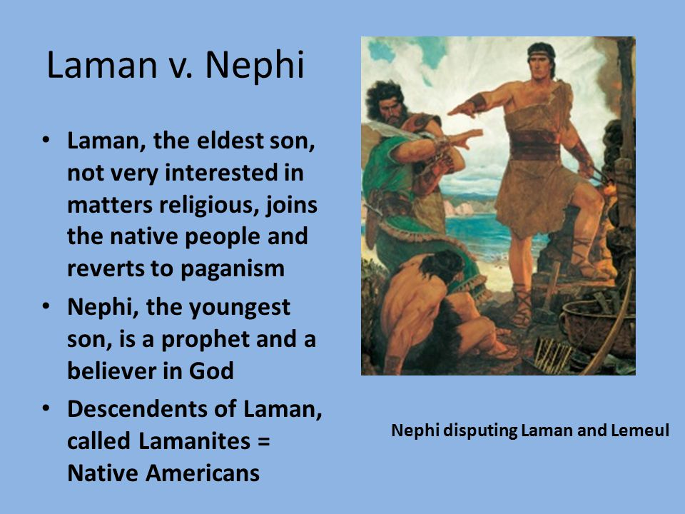 Laman v. Nephi Laman, the eldest son, not very interested in matters religious, joins the native people and reverts to paganism Nephi, the youngest so