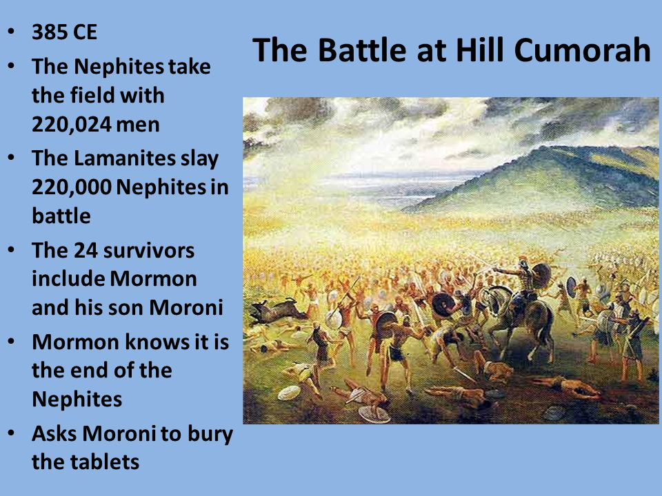 The Battle at Hill Cumorah 385 CE The Nephites take the field with 220,024 men The Lamanites slay 220,000 Nephites in battle The 24 survivors include Mormon and his son Moroni Mormon knows it is the end of the Nephites Asks Moroni to bury the tablets