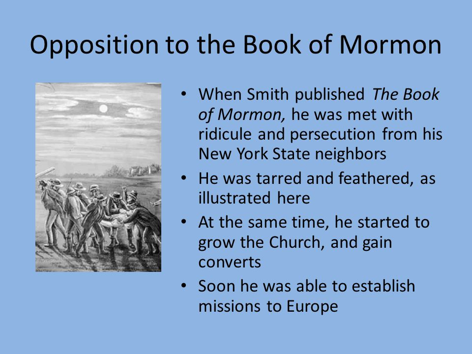 Opposition to the Book of Mormon When Smith published The Book of Mormon, he was met with ridicule and persecution from his New York State neighbors He was tarred and feathered, as illustrated here At the same time, he started to grow the Church, and gain converts Soon he was able to establish missions to Europe