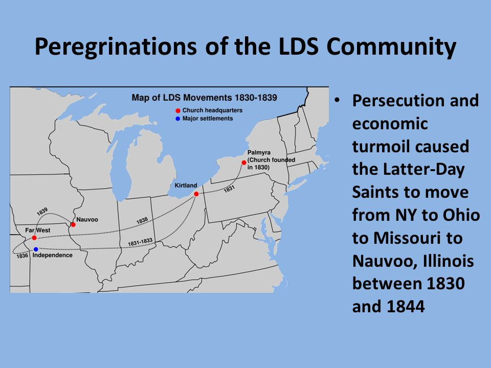 Peregrinations of the LDS Community Persecution and economic turmoil caused the Latter-Day Saints to move from NY to Ohio to Missouri to Nauvoo, Illinois between 1830 and 1844