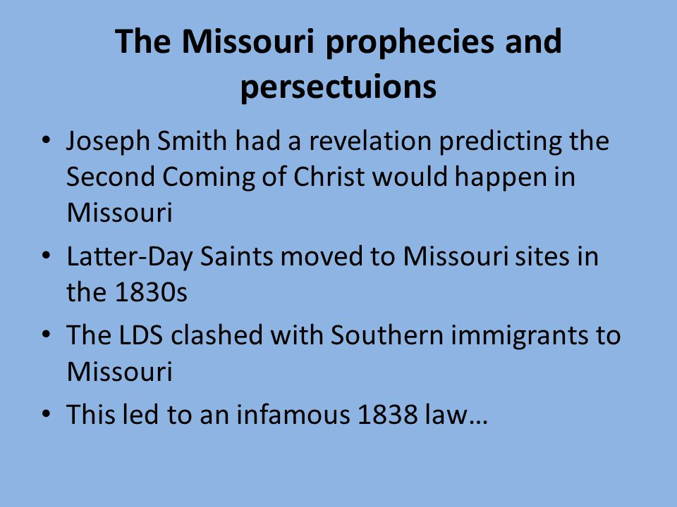 The Missouri prophecies and persectuions Joseph Smith had a revelation predicting the Second Coming of Christ would happen in Missouri Latter-Day Saints moved to Missouri sites in the 1830s The LDS clashed with Southern immigrants to Missouri This led to an infamous 1838 law…