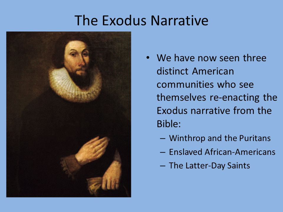 The Exodus Narrative We have now seen three distinct American communities who see themselves re-enacting the Exodus narrative from the Bible: – Winthrop and the Puritans – Enslaved African-Americans – The Latter-Day Saints