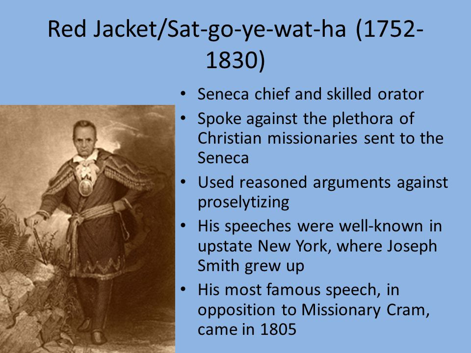 Red Jacket/Sat-go-ye-wat-ha (1752- 1830) Seneca chief and skilled orator Spoke against the plethora of Christian missionaries sent to the Seneca Used reasoned arguments against proselytizing His speeches were well-known in upstate New York, where Joseph Smith grew up His most famous speech, in opposition to Missionary Cram, came in 1805