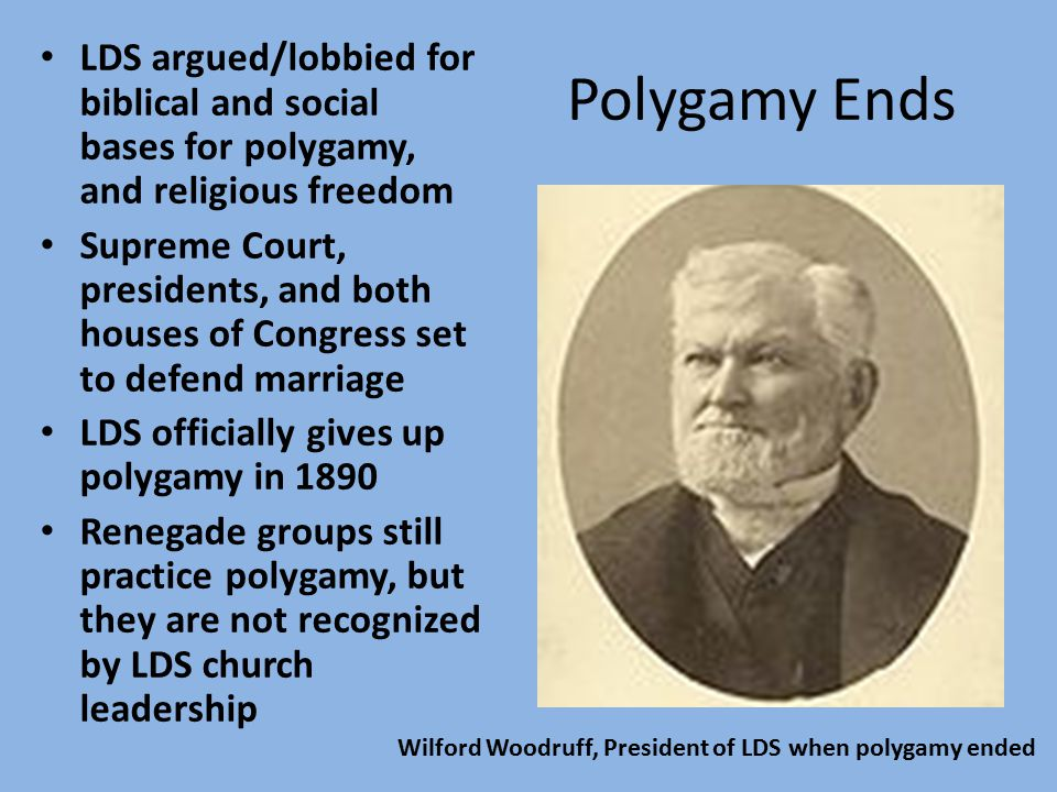 Polygamy Ends LDS argued/lobbied for biblical and social bases for polygamy, and religious freedom Supreme Court, presidents, and both houses of Congress set to defend marriage LDS officially gives up polygamy in 1890 Renegade groups still practice polygamy, but they are not recognized by LDS church leadership Wilford Woodruff, President of LDS when polygamy ended