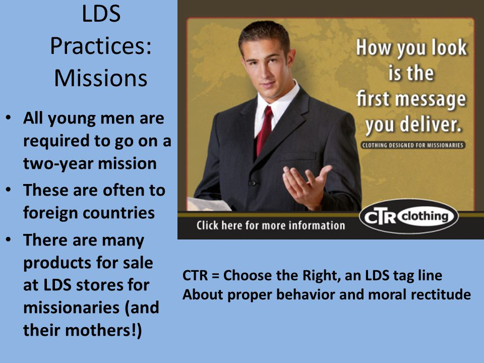 LDS Practices: Missions All young men are required to go on a two-year mission These are often to foreign countries There are many products for sale at LDS stores for missionaries (and their mothers!) CTR = Choose the Right, an LDS tag line About proper behavior and moral rectitude