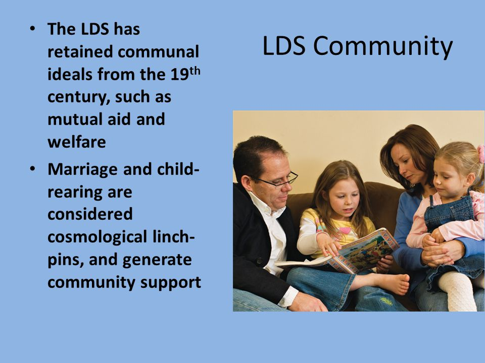 LDS Community The LDS has retained communal ideals from the 19 th century, such as mutual aid and welfare Marriage and child- rearing are considered cosmological linch- pins, and generate community support