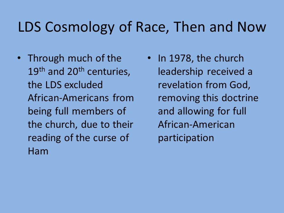 LDS Cosmology of Race, Then and Now Through much of the 19 th and 20 th centuries, the LDS excluded African-Americans from being full members of the church, due to their reading of the curse of Ham In 1978, the church leadership received a revelation from God, removing this doctrine and allowing for full African-American participation