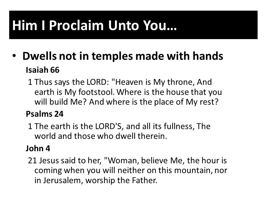 Him I Proclaim Unto You… Dwells not in temples made with hands Isaiah 66 1 Thus says the LORD: Heaven is My throne, And earth is My footstool.