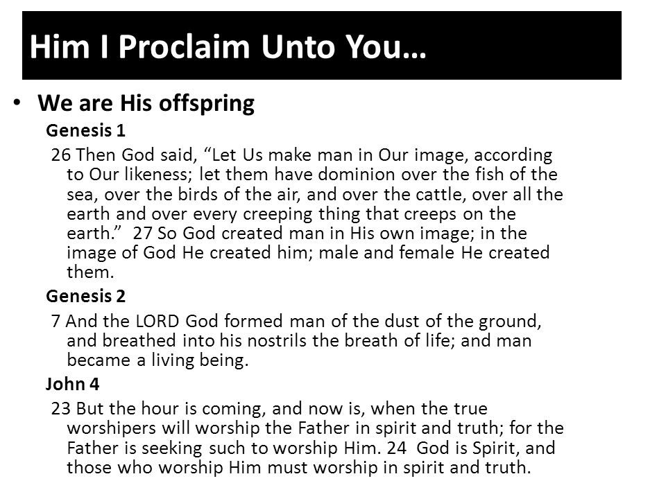 Him I Proclaim Unto You… We are His offspring Genesis 1 26 Then God said, Let Us make man in Our image, according to Our likeness; let them have dominion over the fish of the sea, over the birds of the air, and over the cattle, over all the earth and over every creeping thing that creeps on the earth. 27 So God created man in His own image; in the image of God He created him; male and female He created them.