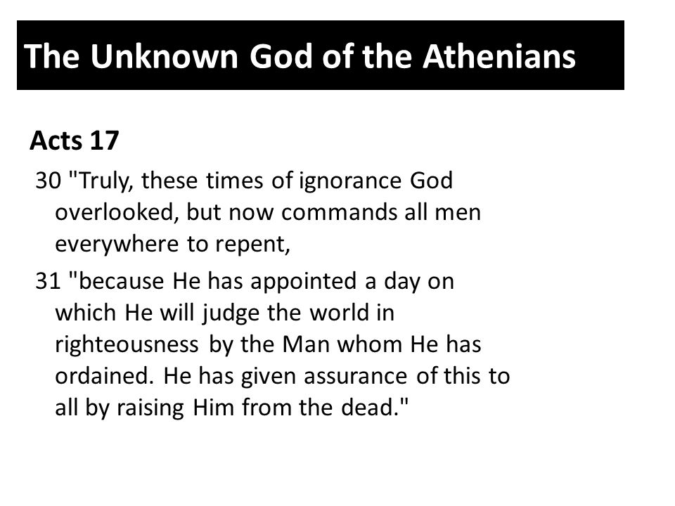 The Unknown God of the Athenians Acts 17 30 Truly, these times of ignorance God overlooked, but now commands all men everywhere to repent, 31 because He has appointed a day on which He will judge the world in righteousness by the Man whom He has ordained.