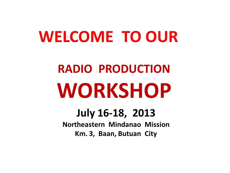 RADIO PRODUCTION WORKSHOP July 16-18, 2013 Northeastern Mindanao Mission Km.