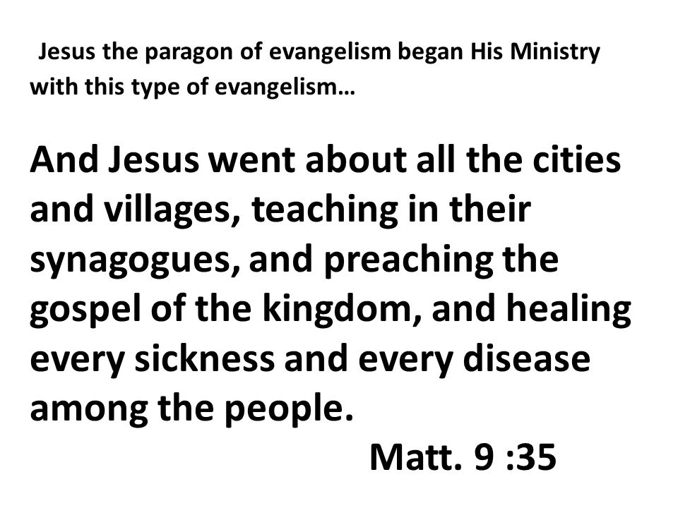 Jesus the paragon of evangelism began His Ministry with this type of evangelism… And Jesus went about all the cities and villages, teaching in their synagogues, and preaching the gospel of the kingdom, and healing every sickness and every disease among the people.