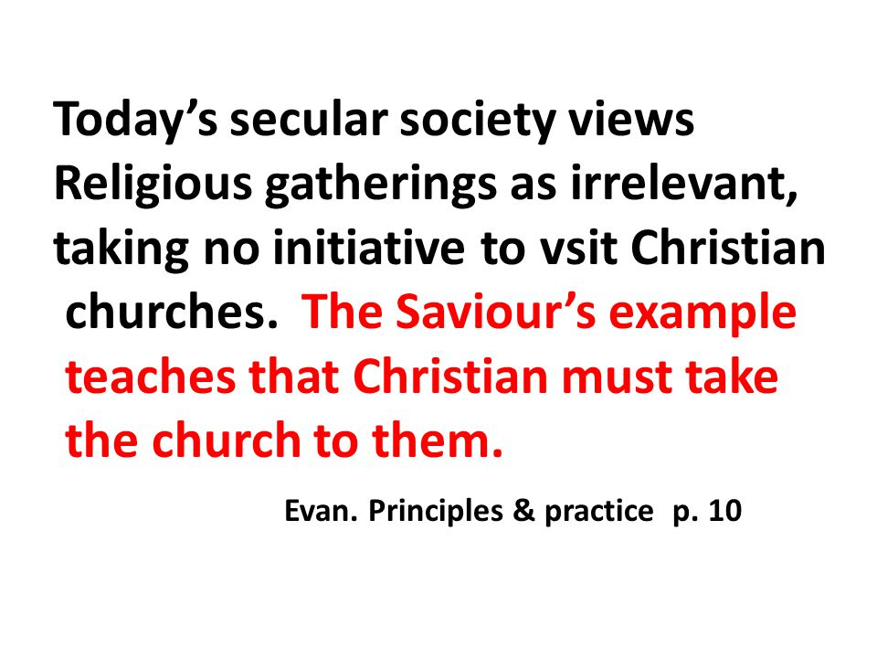 Today's secular society views Religious gatherings as irrelevant, taking no initiative to vsit Christian churches.