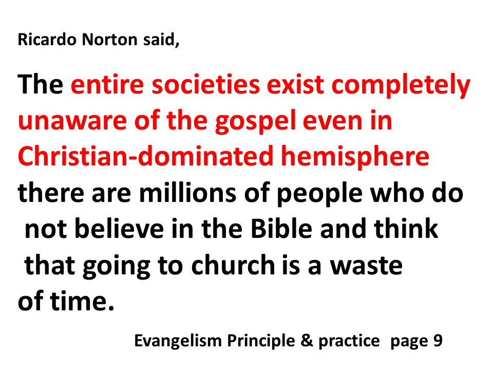 Ricardo Norton said, The entire societies exist completely unaware of the gospel even in Christian-dominated hemisphere there are millions of people who do not believe in the Bible and think that going to church is a waste of time.