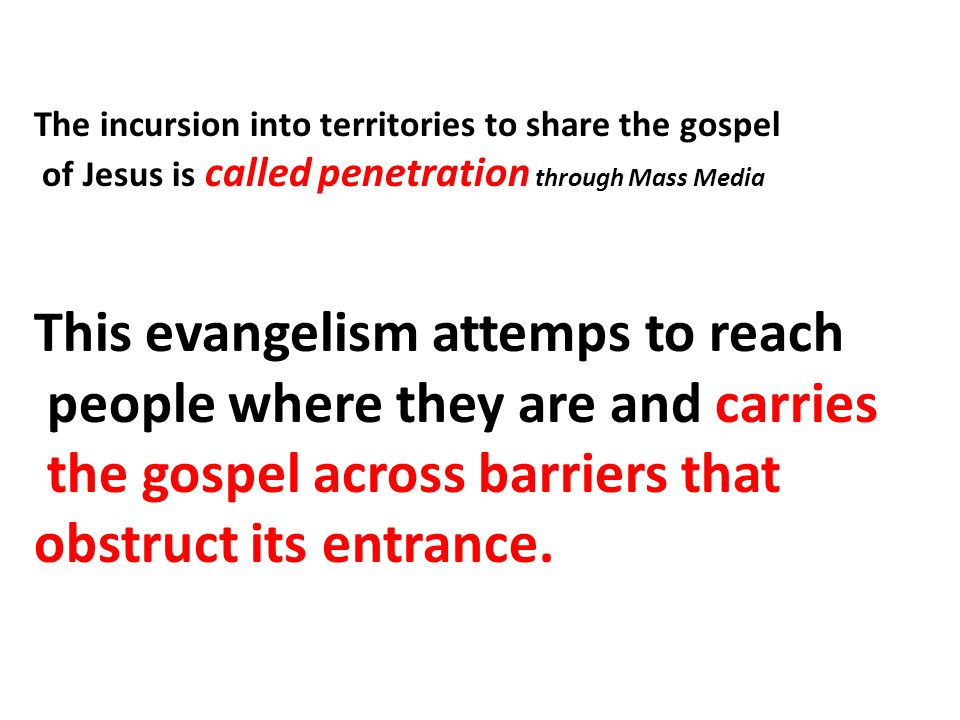 The incursion into territories to share the gospel of Jesus is called penetration through Mass Media This evangelism attemps to reach people where they are and carries the gospel across barriers that obstruct its entrance.