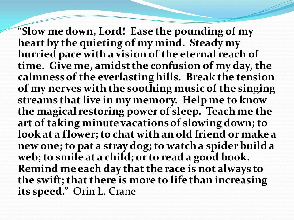 """""""Slow me down, Lord! Ease the pounding of my heart by the quieting of my mind. Steady my hurried pace with a vision of the eternal reach of time. Give"""
