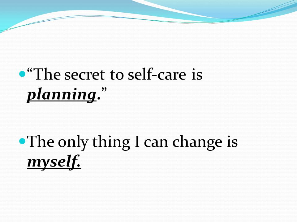 """""""The secret to self-care is planning."""" The only thing I can change is myself."""
