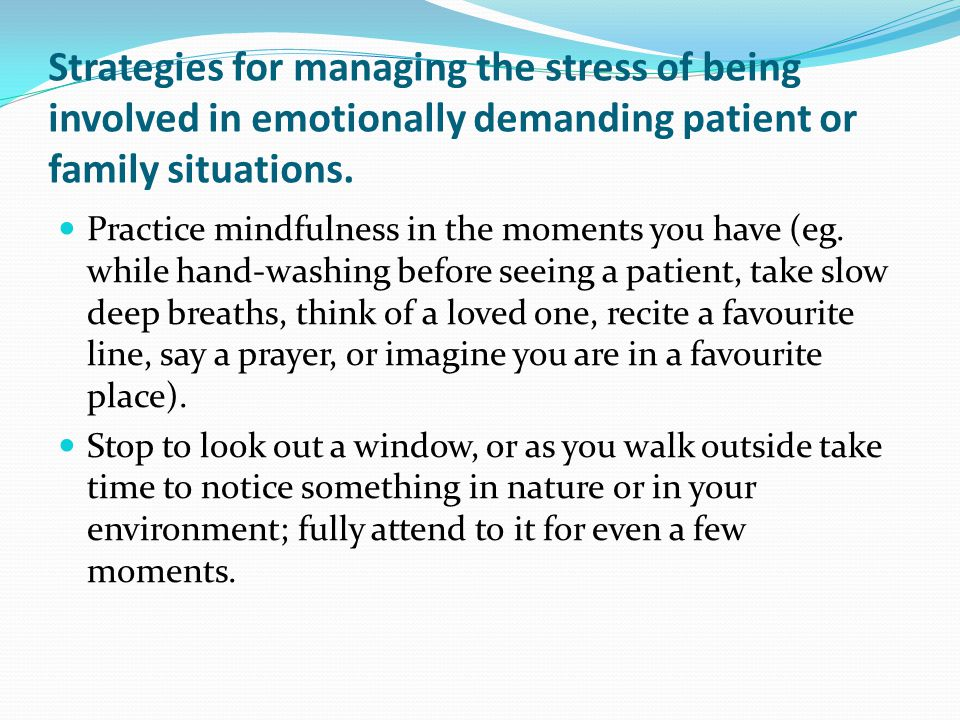 Strategies for managing the stress of being involved in emotionally demanding patient or family situations. Practice mindfulness in the moments you ha