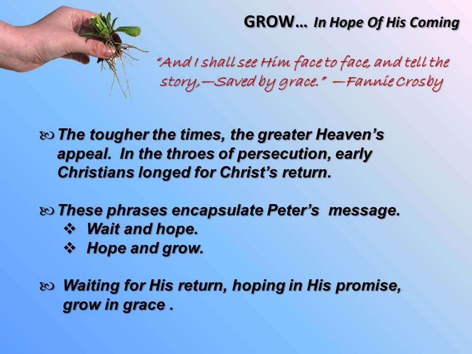 GROW… In Hope Of His Coming The tougher the times, the greater Heaven's appeal.