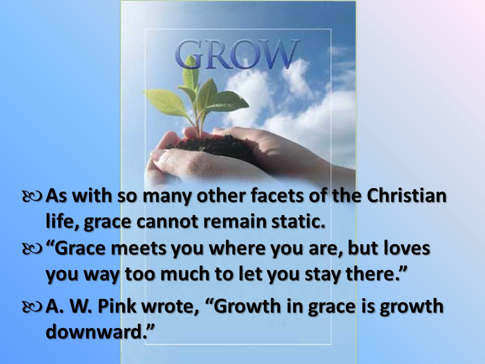 As with so many other facets of the Christian life, grace cannot remain static.