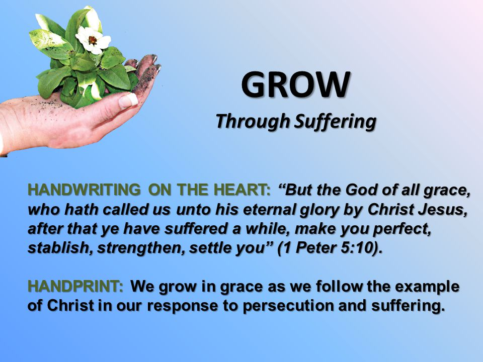 GROW Through Suffering HANDWRITING ON THE HEART: But the God of all grace, who hath called us unto his eternal glory by Christ Jesus, after that ye have suffered a while, make you perfect, stablish, strengthen, settle you (1 Peter 5:10).