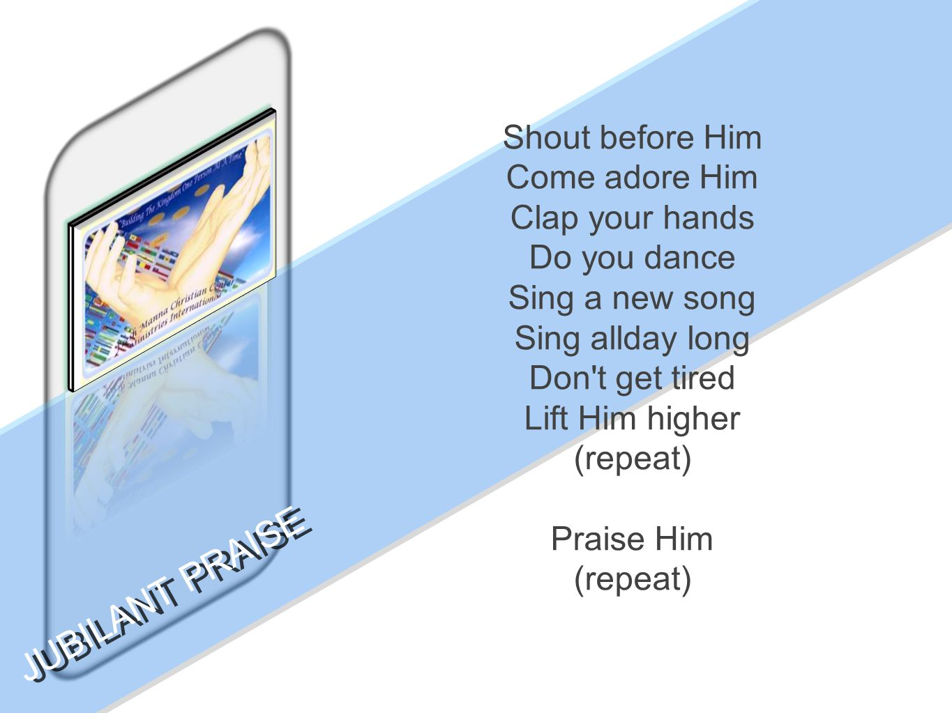 Shout before Him Come adore Him Clap your hands Do you dance Sing a new song Sing allday long Don't get tired Lift Him higher (repeat) Praise Him (rep