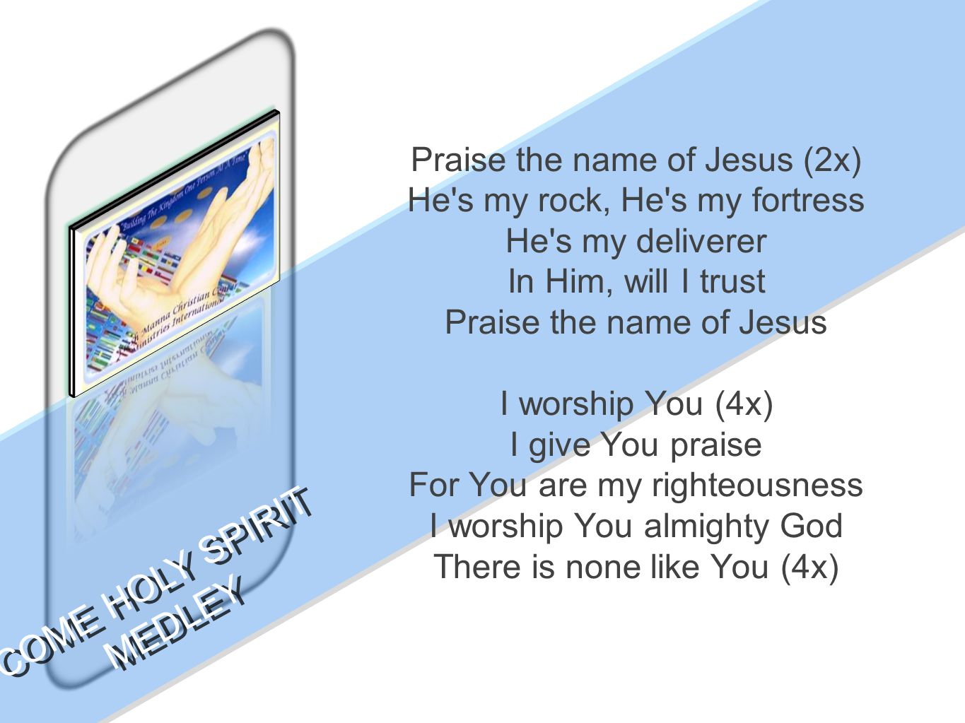 Praise the name of Jesus (2x) He s my rock, He s my fortress He s my deliverer In Him, will I trust Praise the name of Jesus I worship You (4x) I give You praise For You are my righteousness I worship You almighty God There is none like You (4x) COME HOLY SPIRIT MEDLEY COME HOLY SPIRIT MEDLEY